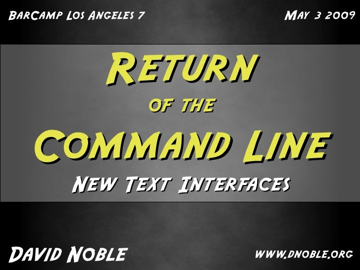 BarCamp Los Angeles 7                May 3 2009                   Return                         of the     Command Line  ...