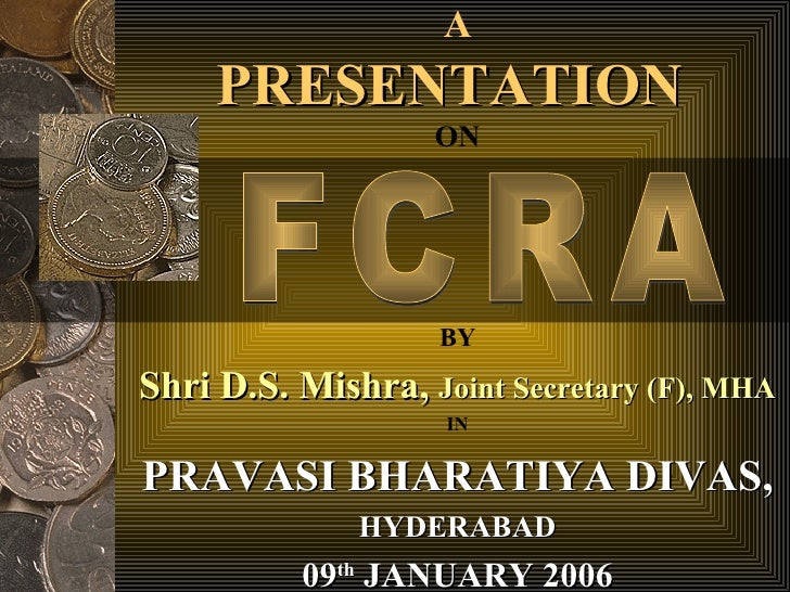 A PRESENTATION  ON BY Shri D.S. Mishra,  Joint Secretary (F), MHA FCRA IN PRAVASI BHARATIYA DIVAS, HYDERABAD 09 th  JANUAR...