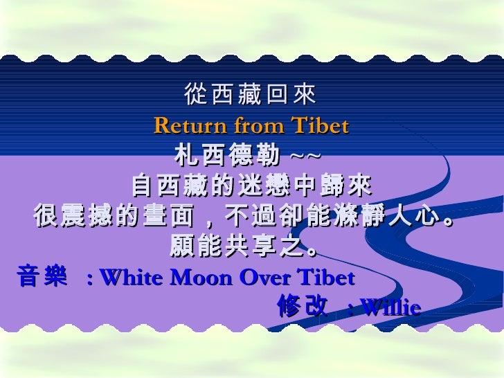 從 西藏 回來         Return from Tibet           札西德勒 ~~      自西藏的迷戀中歸來 很震撼的畫面,不過卻能滌靜人心。           願能共享之。音樂 : White Moon Over T...