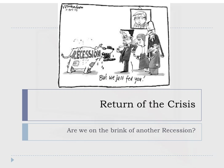 Return of the CrisisAre we on the brink of another Recession?
