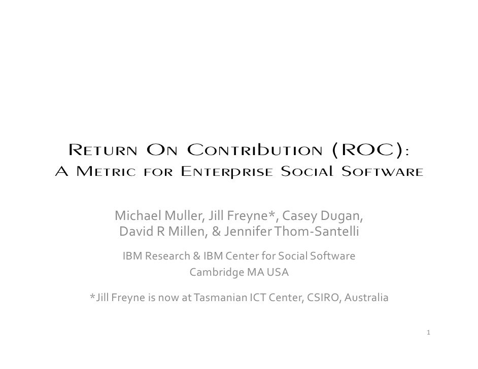 Return On Contribution (ROC): A Metric for Enterprise Social Software          Michael Muller, Jill Freyne*, Casey Dugan, ...