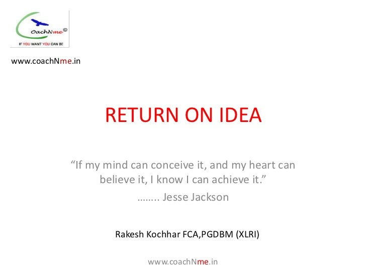 "www.coachNme.in                  RETURN ON IDEA            ""If my mind can conceive it, and my heart can                  ..."
