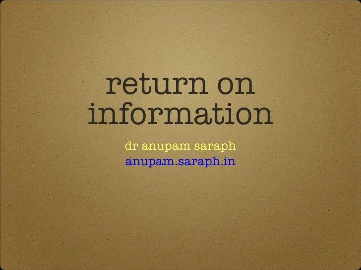 return on information <ul><li>dr anupam saraph </li></ul><ul><li>anupam.saraph.in </li></ul>