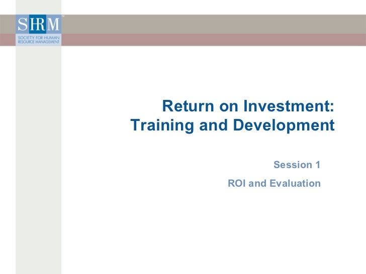 Return on Investment: Training and Development Session 1 ROI and Evaluation