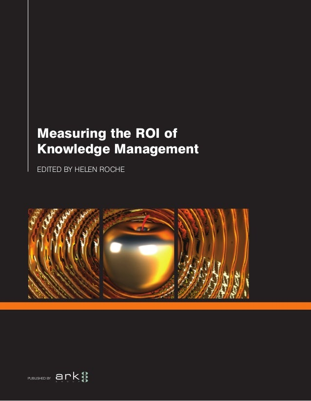 EDITED BY HELEN ROCHE Measuring the ROI of Knowledge Management PUBLISHED BY