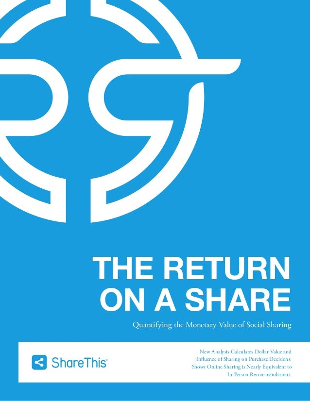 THE RETURN ON A SHARE Quantifying the Monetary Value of Social Sharing New Analysis Calculates Dollar Value and Influence ...