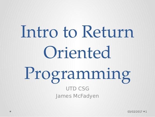 Intro to Return Oriented Programming UTD CSG James McFadyen 03/02/2017 1