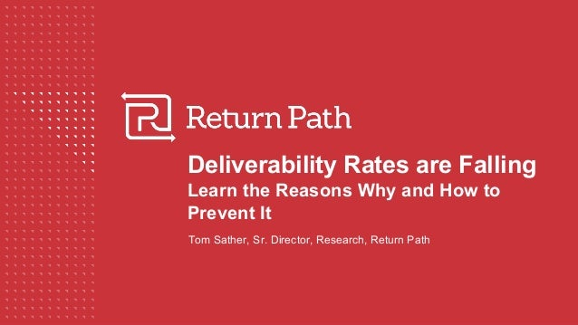 Deliverability Rates are Falling Learn the Reasons Why and How to Prevent It Tom Sather, Sr. Director, Research, Return Pa...