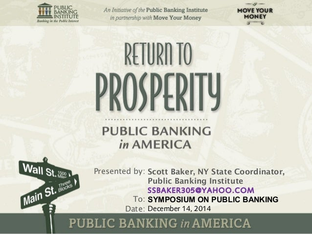 Presented by:  To:  Date:  Scott Baker, NY State Coordinator,  Public Banking Institute  SSBAKER305@YAHOO.COM  SYMPOSIUM O...