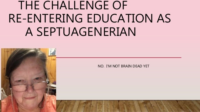 THE CHALLENGE OFRE-ENTERING EDUCATION AS A SEPTUAGENERIAN NO. I'M NOT BRAIN DEAD YET