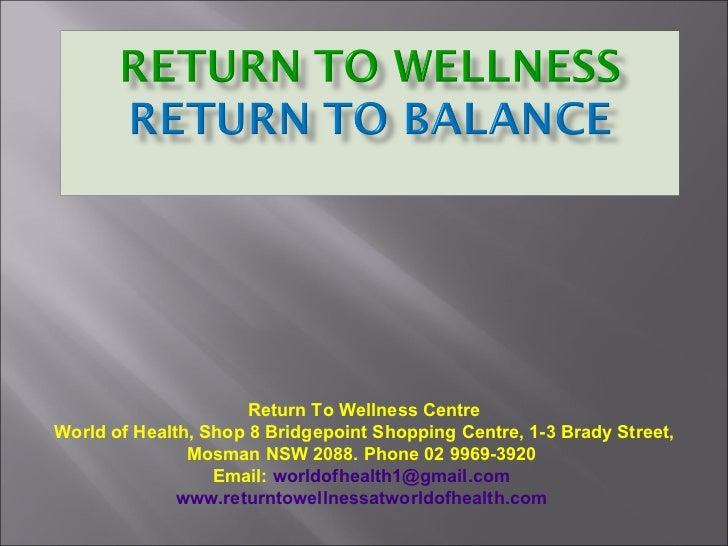 Return To Wellness Centre World of Health, Shop 8 Bridgepoint Shopping Centre, 1-3 Brady Street, Mosman NSW 2088. Phone 02...