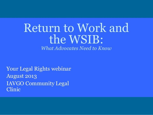 Return to Work and the WSIB: What Advocates Need to Know Your Legal Rights webinar August 2013 IAVGO Community Legal Clinic