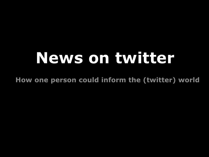 News on twitter How one person could inform the (twitter) world