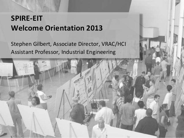 Stephen Gilbert, Associate Director, VRAC/HCIAssistant Professor, Industrial EngineeringSPIRE-EITWelcome Orientation 2013