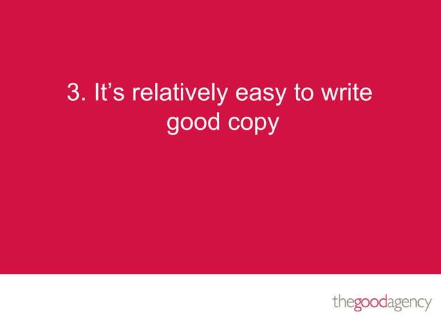 3. It's relatively easy to writegood copy