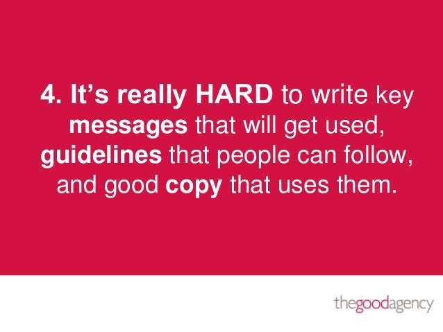 4. It's really HARD to write keymessages that will get used,guidelines that people can follow,and good copy that uses them.