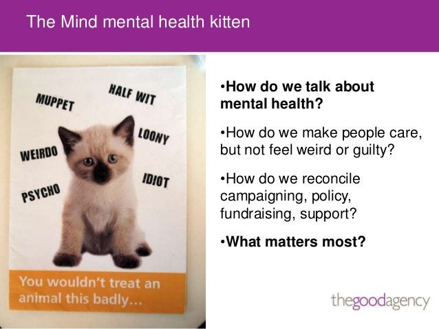 The Mind mental health kitten•How do we talk aboutmental health?•How do we make people care,but not feel weird or guilty?•...