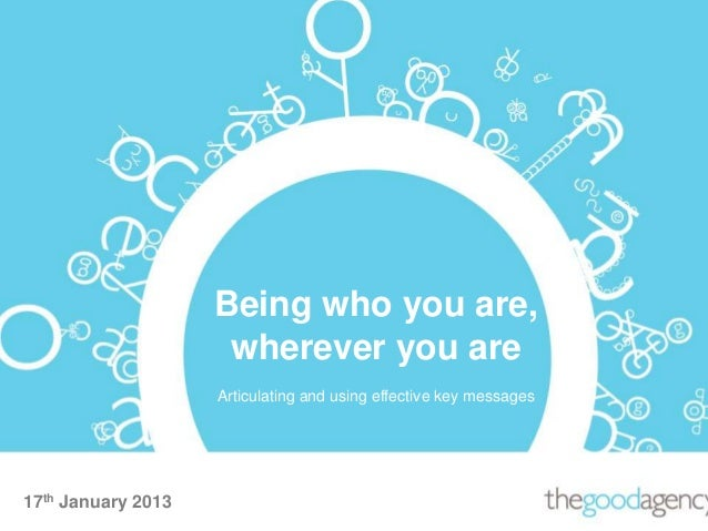 17th January 2013Being who you are,wherever you areArticulating and using effective key messages