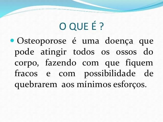 O QUE É ?   Osteoporose é uma doença que  pode atingir todos os ossos do  corpo, fazendo com que fiquem  fracos e com pos...