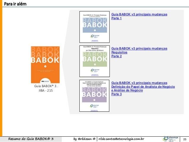 by @rildosan ®   rildo.santos@etecnologia.com.brResumo do Guia BABOK® 3 Para ir além 25 Guia BABOK® 3. IIBA - 215 Guia BAB...