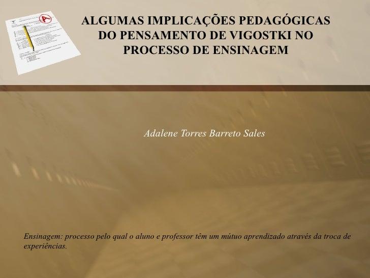 ALGUMAS IMPLICAÇÕES PEDAGÓGICAS DO PENSAMENTO DE VIGOSTKI NO PROCESSO DE ENSINAGEM  Adalene Torres Barreto Sales Ensinage...