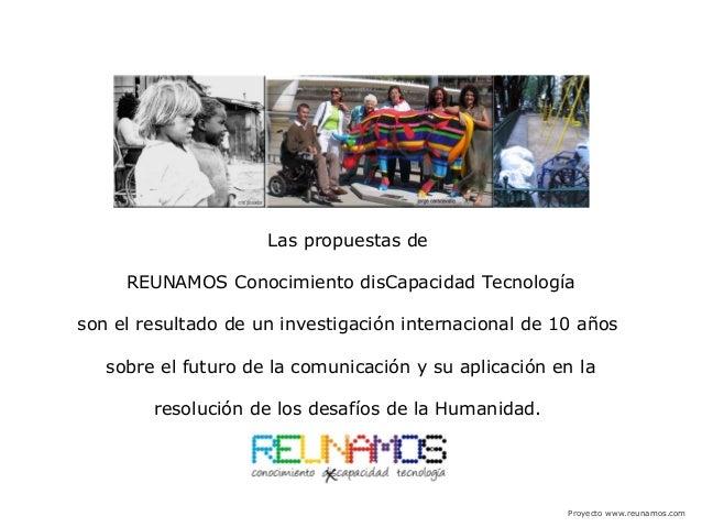 Proyecto www.reunamos.com Las propuestas de REUNAMOS Conocimiento disCapacidad Tecnología son el resultado de un investiga...