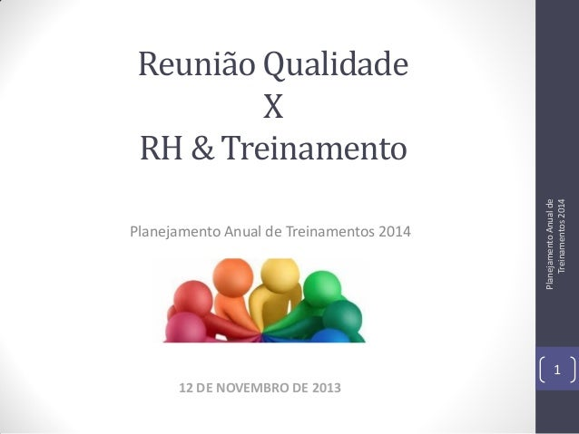 Planejamento Anual de Treinamentos 2014  Planejamento Anual de Treinamentos 2014  Reunião Qualidade X RH & Treinamento  1 ...