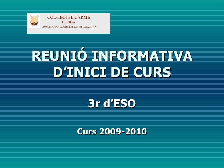 REUNIÓ INFORMATIVA D'INICI DE CURS 3r d'ESO Curs 2009-2010 COL·LEGI EL CARME LLEIDA CONCERTAT PER LA GENERALITAT  DE CATAL...