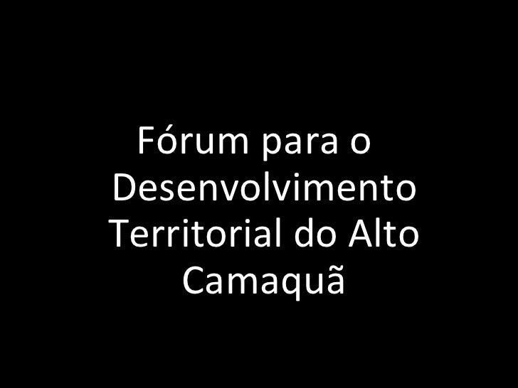 <ul><li>F órum para o Desenvolvimento Territorial do Alto Camaquã </li></ul>