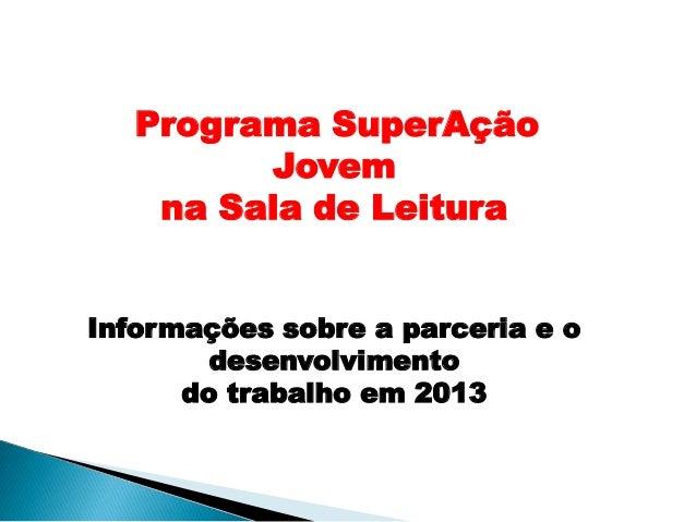 Programa SuperAção Jovem na Sala de Leitura Informações sobre a parceria e o desenvolvimento do trabalho em 2013