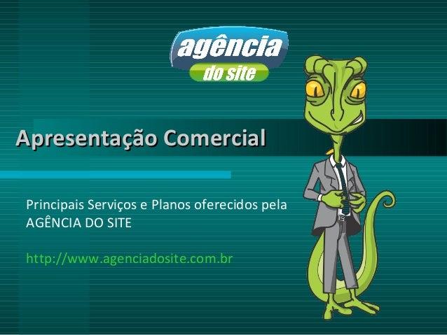 Apresentação ComercialPrincipais Serviços e Planos oferecidos pelaAGÊNCIA DO SITEhttp://www.agenciadosite.com.br