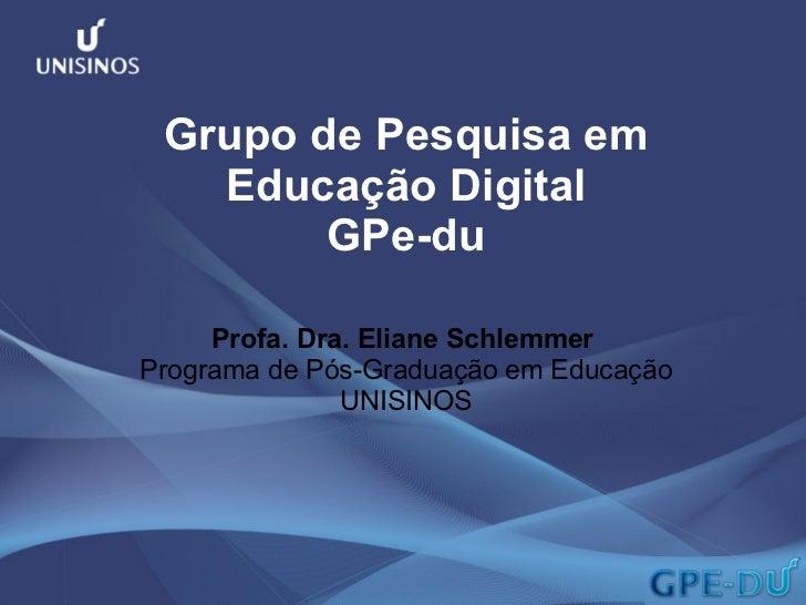 Grupo de Pesquisa em Educação Digital GPe-du Profa. Dra. Eliane Schlemmer  Programa de Pós-Graduação em Educação UNISINOS