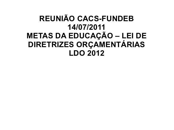 REUNIÃO CACS-FUNDEB         14/07/2011METAS DA EDUCAÇÃO – LEI DEDIRETRIZES ORÇAMENTÁRIAS         LDO 2012