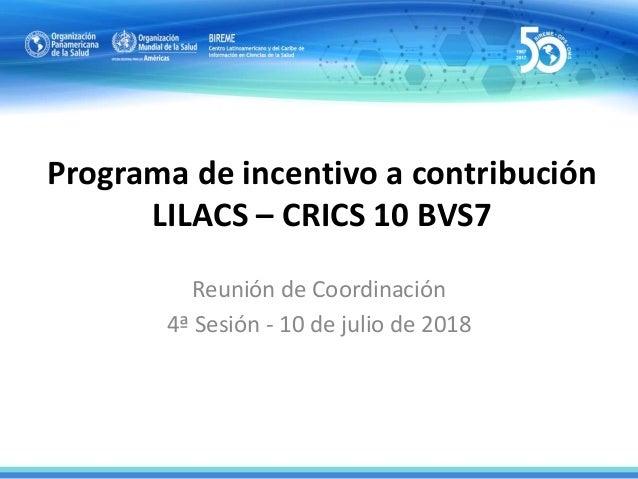 Programa de incentivo a contribución LILACS – CRICS 10 BVS7 Reunión de Coordinación 4ª Sesión - 10 de julio de 2018