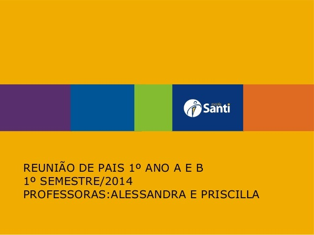REUNIÃO DE PAIS 1º ANO A E B 1º SEMESTRE/2014 PROFESSORAS:ALESSANDRA E PRISCILLA