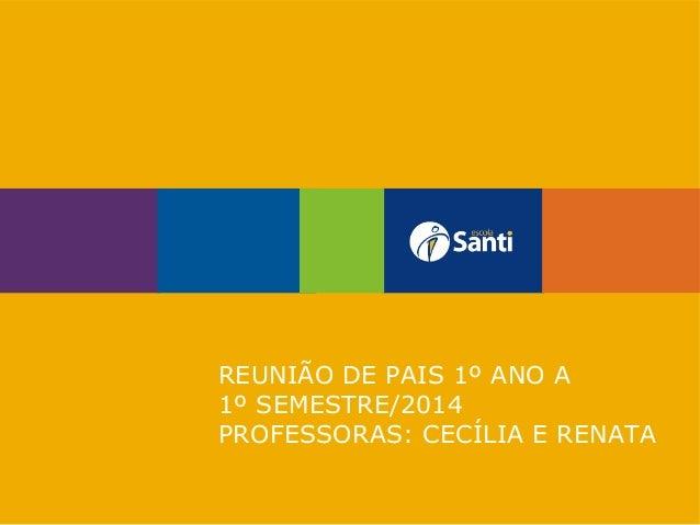 REUNIÃO DE PAIS 1º ANO A 1º SEMESTRE/2014 PROFESSORAS: CECÍLIA E RENATA