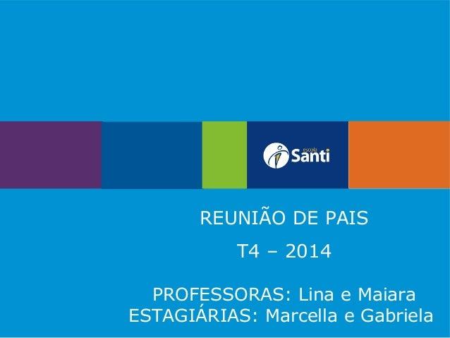REUNIÃO DE PAIS T4 – 2014 PROFESSORAS: Lina e Maiara ESTAGIÁRIAS: Marcella e Gabriela