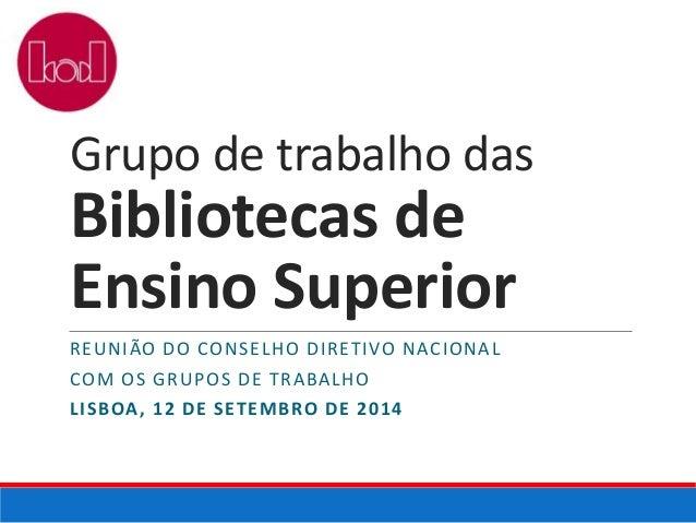 Grupo de trabalho das  Bibliotecas de  Ensino Superior  REUNIÃO DO CONSELHO DIRETIVO NACIONAL  COM OS GRUPOS DE TRABALHO  ...