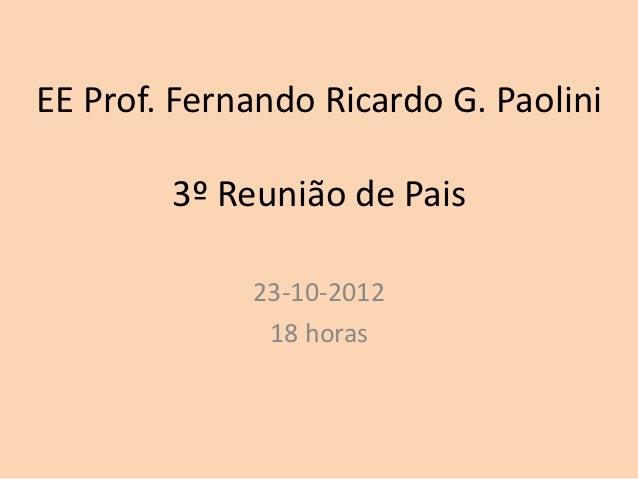 EE Prof. Fernando Ricardo G. Paolini        3º Reunião de Pais             23-10-2012              18 horas
