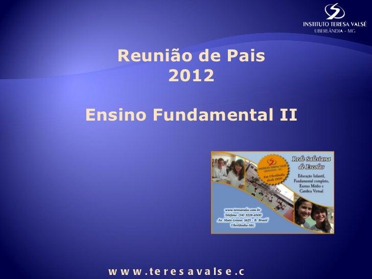 Reunião de Pais        2012Ensino Fundamental II  w w w . t e r e s a v a ls e . c