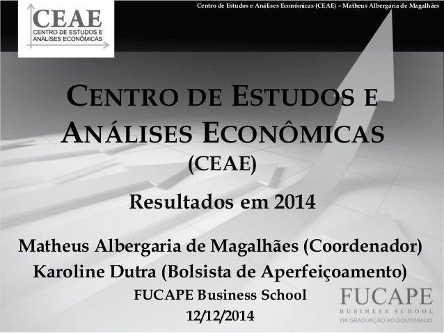 CENTRODEESTUDOSEANÁLISESECONÔMICAS(CEAE) Resultados em 2014  Matheus Albergaria de Magalhães (Coordenador)  Karoline Dutra...