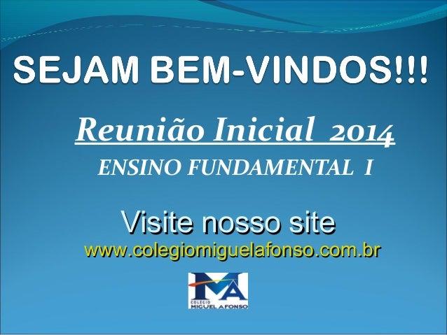 Reunião Inicial 2014 ENSINO FUNDAMENTAL I  Visite nosso site  www.colegiomiguelafonso.com.br
