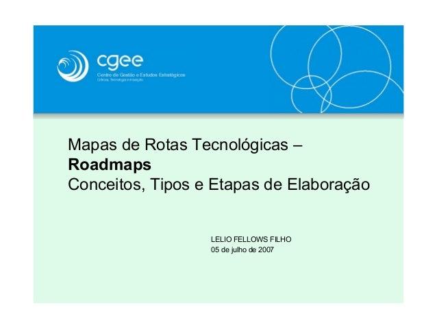 Mapas de Rotas Tecnológicas –RoadmapsConceitos, Tipos e Etapas de ElaboraçãoLELIO FELLOWS FILHO05 de julho de 2007