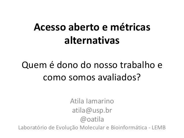 Acesso aberto e métricas alternativas Atila Iamarino atila@usp.br @oatila Laboratório de Evolução Molecular e Bioinformáti...