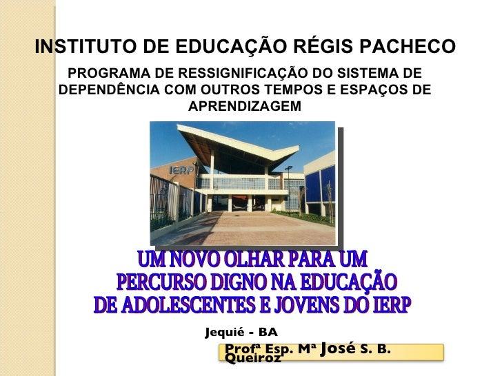 UM NOVO OLHAR PARA UM PERCURSO DIGNO NA EDUCAÇÃO  DE ADOLESCENTES E JOVENS DO IERP INSTITUTO DE EDUCAÇÃO RÉGIS PACHECO PRO...