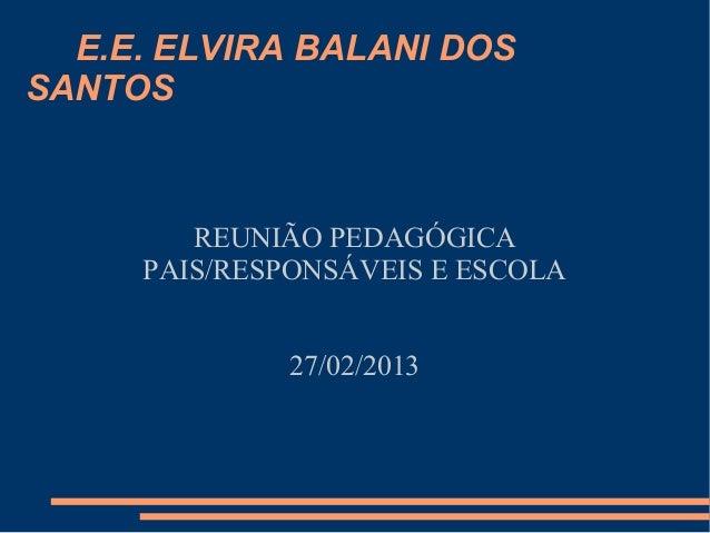 E.E. ELVIRA BALANI DOSSANTOS        REUNIÃO PEDAGÓGICA     PAIS/RESPONSÁVEIS E ESCOLA             27/02/2013