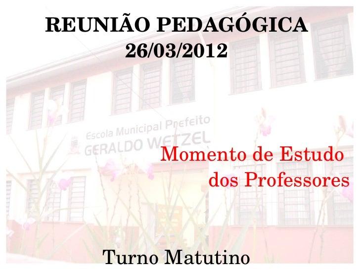 REUNIÃOPEDAGÓGICA     26/03/2012        MomentodeEstudo           dosProfessores                            TurnoMa...