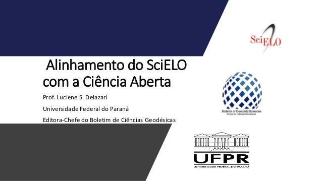 Alinhamento do SciELO com a Ciência Aberta Prof. Luciene S. Delazari Universidade Federal do Paraná Editora-Chefe do Bolet...