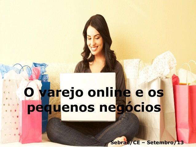 Sebrae/CE  -‐    O varejo online e os pequenos negócios Sebrae/CE – Setembro/13