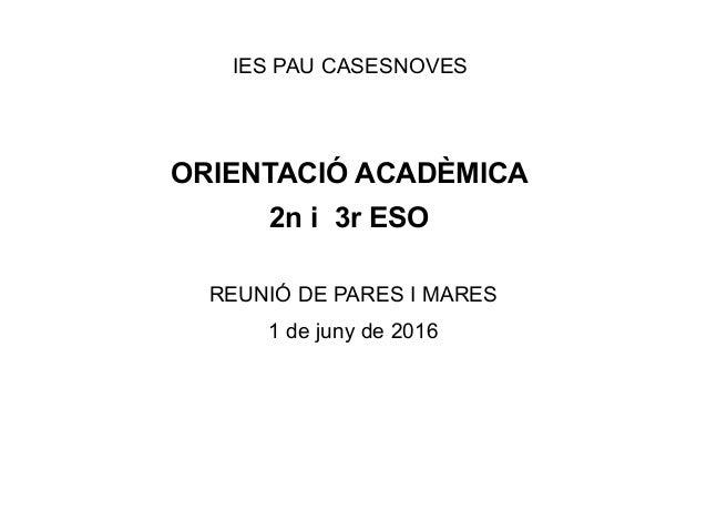 IES PAU CASESNOVES ORIENTACIÓ ACADÈMICA 2n i 3r ESO REUNIÓ DE PARES I MARES 1 de juny de 2016